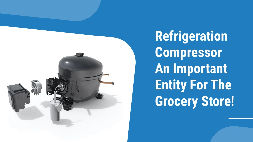 Refrigeration Compressor - An Important Entity for the Grocery Store!